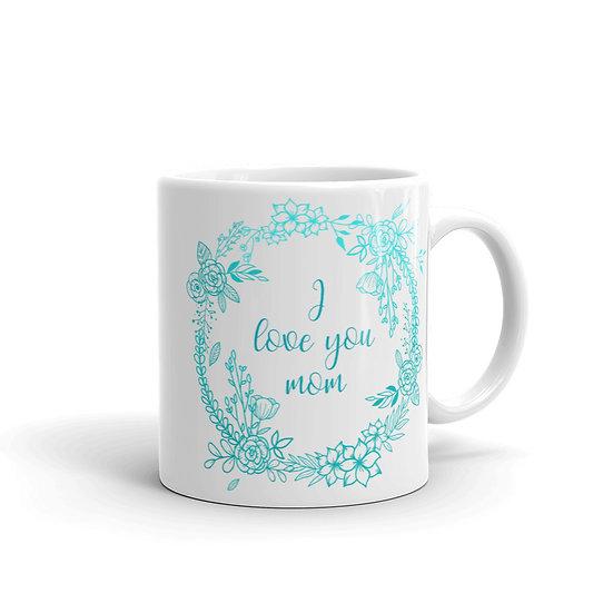 I Love You Mom Flower Wreath - Cup for Mom, Mug for Mom, Gift for Mom