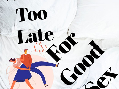 Never Too Late: Discovering Good Sex Later In Life