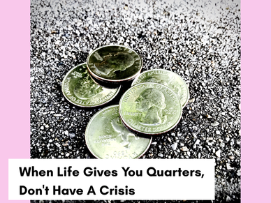 When Life Gives You Quarters, Don't Have A Crisis.