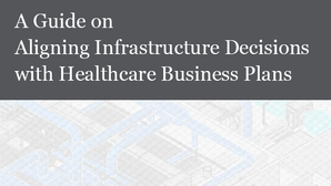 Aligning Infrastructure Decisions with Healthcare Business Plans