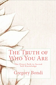 The Truth of Who You Are, The Direct Path to Sacred Self-Knowledge by Gregory Bondi