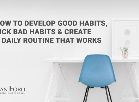 How To Develop Good Habits, Kick Bad Habits & Create A Daily Routine That Works