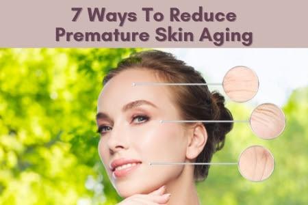 7 Ways To Reduce Premature Skin Aging