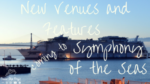 New Venues and Feayres coming to Symphony of the Seas