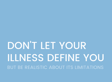 Don't Let Your Illness Define You, But Be Realistic About Its Limitations