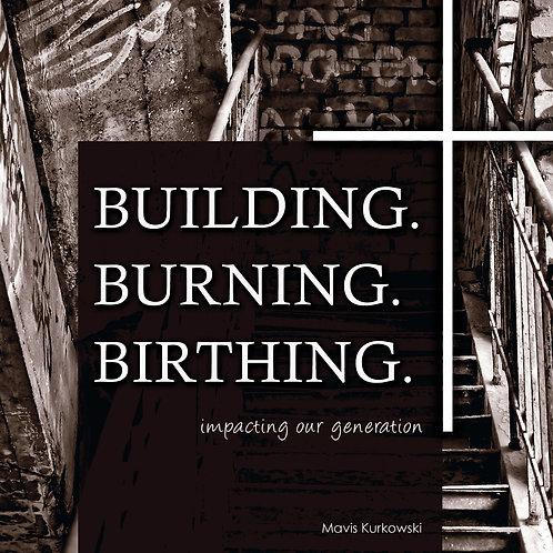 Building. Burning. Birthing.