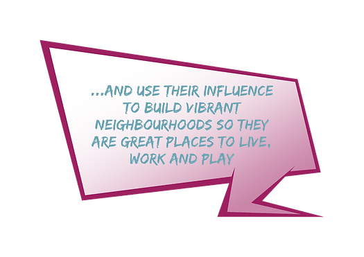 Local people use their influence to build vibrant neighbourhoods so they are great places to live work and play