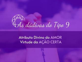 As dádivas do Tipo 9: Atributo Divino do Amor - Virtude da Ação Certa.