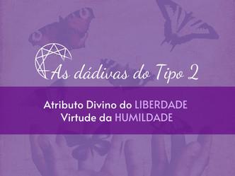 As dádivas do Tipo 2: Atributo Divino da Liberdade - Virtude da Humildade.
