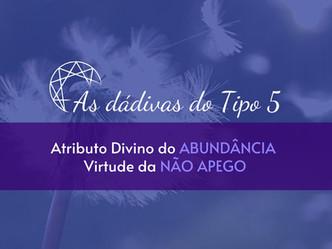 As dádivas do Tipo 5: Atributo Divino da Abundância - Virtude do Não Apego.
