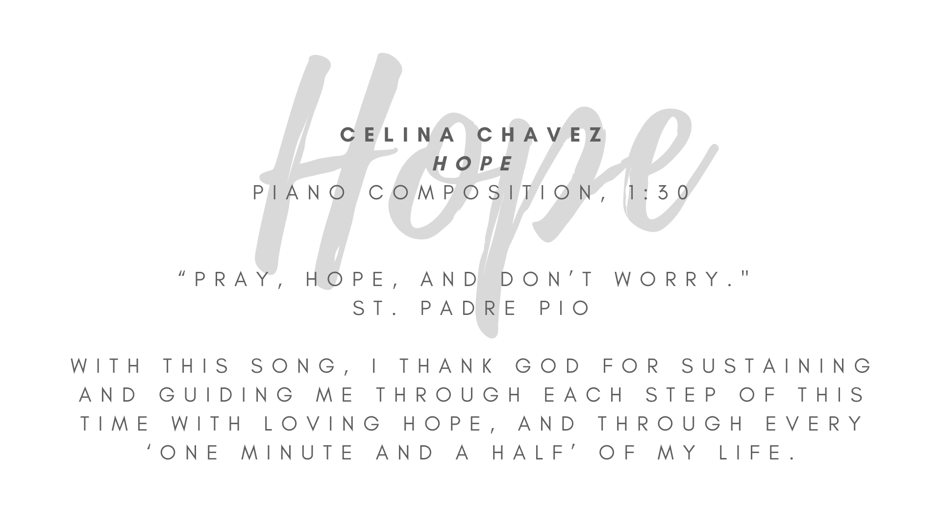 "Celina Chavez ""Hope"" Piano composition, 1:30  ""Pray, hope, and don't worry."" // St. Padre Pio This song was inspired by our time in quarantine earlier this year - this time of not knowing when life would return to normal, waiting to return to Mass, longing to gather with loved ones, of potential and creativity. I embrace that God works in our circumstances and lives to make way for His grace that we might seek faith, gratitude, and time – time to pray, to rest and find courage, to discern and heal as we may need, to open our hands. With this song, I thank God for sustaining and guiding me through each step of this time with loving hope, and through every 'one minute and a half' of my life.  ARTIST STATEMENT My name is Celina Chavez, and I am blessed to assist in the Art at the Abbey initiative. For as long as I can remember, I have been moved by the arts, by the Holy Spirit's presence in them. I believe it is the work of the Holy Trinity in my life that has cultivated my value for a perspective and presence of hope, a value I am always seeking to share. I love my family, friends, and Catholic faith more than I can say, and I'm thankful for how God continues to use everything, including my home here in Albuquerque, to inspire me toward faith, hope and love."