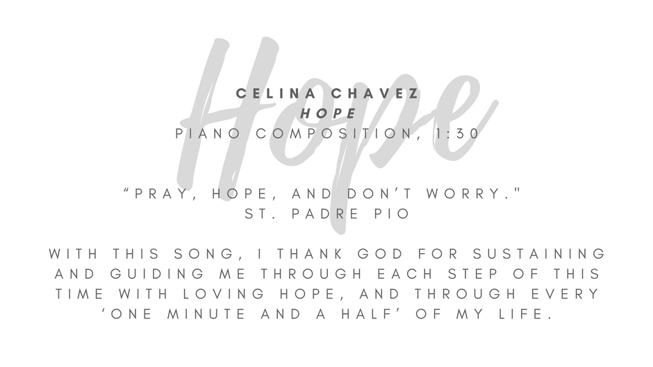 """Celina Chavez """"Hope"""" Piano composition, 1:30  """"Pray, hope, and don't worry."""" // St. Padre Pio This song was inspired by our time in quarantine earlier this year - this time of not knowing when life would return to normal, waiting to return to Mass, longing to gather with loved ones, of potential and creativity. I embrace that God works in our circumstances and lives to make way for His grace that we might seek faith, gratitude, and time – time to pray, to rest and find courage, to discern and heal as we may need, to open our hands. With this song, I thank God for sustaining and guiding me through each step of this time with loving hope, and through every 'one minute and a half' of my life.  ARTIST STATEMENT My name is Celina Chavez, and I am blessed to assist in the Art at the Abbey initiative. For as long as I can remember, I have been moved by the arts, by the Holy Spirit's presence in them. I believe it is the work of the Holy Trinity in my life that has cultivated my value for a perspective and presence of hope, a value I am always seeking to share. I love my family, friends, and Catholic faith more than I can say, and I'm thankful for how God continues to use everything, including my home here in Albuquerque, to inspire me toward faith, hope and love."""