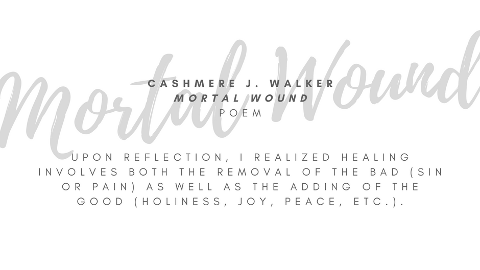 """Cashmere J. Walker """"Mortal Wound"""" Poem  Upon reflection, I realized healing involves both the removal of the bad (sin or pain) as well as the adding of the good (holiness, joy, peace, etc.). Inspired by verses such as Galatians 5:17 and Revelation 21:3-4, I wanted to tell a story of what healing would look like from something that was being removed in healing (like the flesh nature).  ARTIST STATEMENT My name is Cashmere J. Walker and I am a Christian literary nerd. Having begun writing in 5th grade, I wanted to use my gifts in a way that allows people to contemplate and draw nearer to our Creator. I hope, by God's grace, this poem helps draw you nearer to God's hope today."""