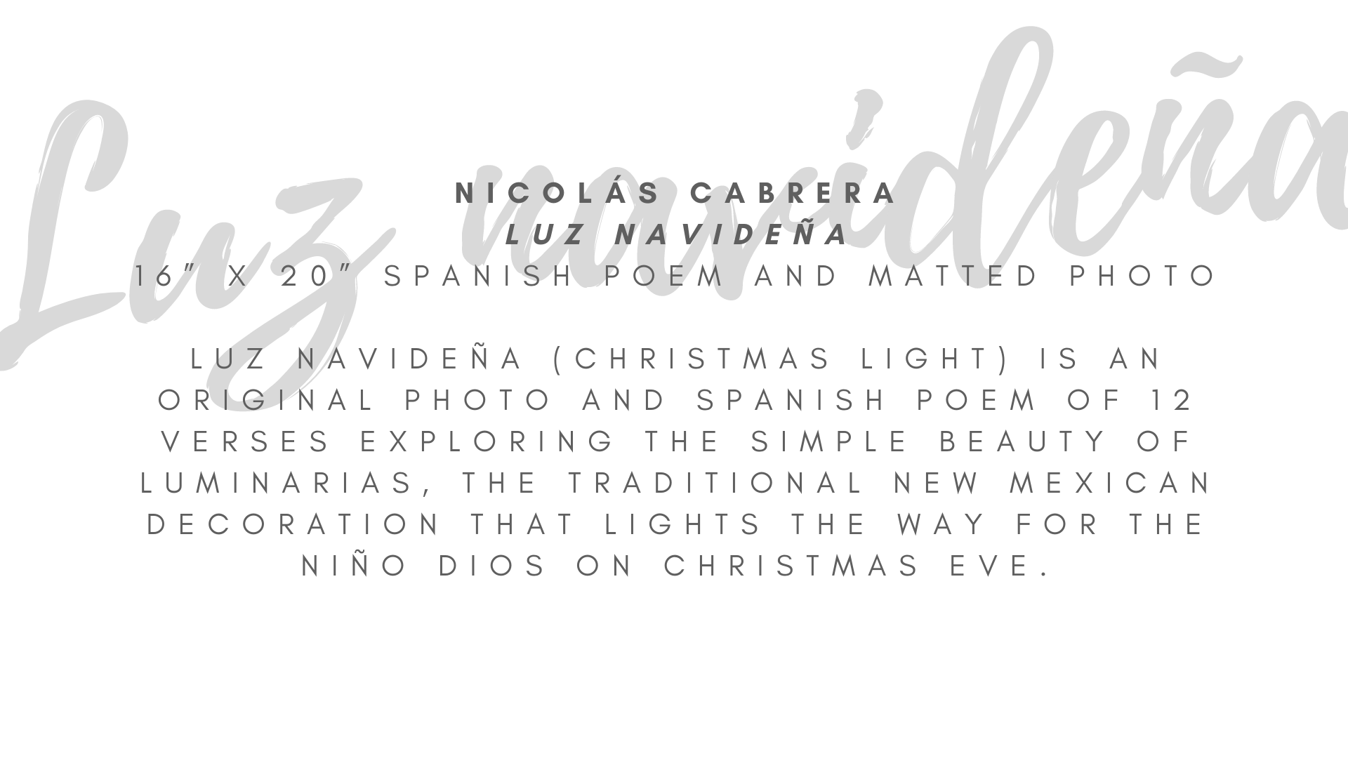 "Nicolás Cabrera ""Luz navideña"" 16"" x 20"" Spanish poem and matted photo  Luz navideña (Christmas Light) is a Spanish poem and matted photo (16"" x 20"") dedicated to luminarias and both offer hope and healing through picture and words. In some places, luminarias are known as farolitos, and the poem has a jovial exchange between both names. In 12 verses, the poem explores the simple beauty and message of hope this traditional New Mexican decoration offers as it lights the way for the Niño Dios on Christmas Eve.  ARTIST STATEMENT Nicolás Cabrera is an award-winning Neomexicano (New Mexican) author who writes in English and Spanish. His first book of poetry, Ecos Neomexicanos: Poesía de la Tierra del Encanto, won first place in the Spanish book category in the 2019 New Mexico-Arizona Book Awards and in 2015 he won a national award for his poem La yerbabuena by the National Federation of Press Women. Luz navideña is his favorite Spanish poem in Ecos Neomexicanos. He currently works with the immigrant community as a librarian in Denver while continuing to write poetry, novels, and plays. Ecos Neomexicanos is available on Amazon and for $10 at select local bookstores – full listing on nicolascabrera.com"