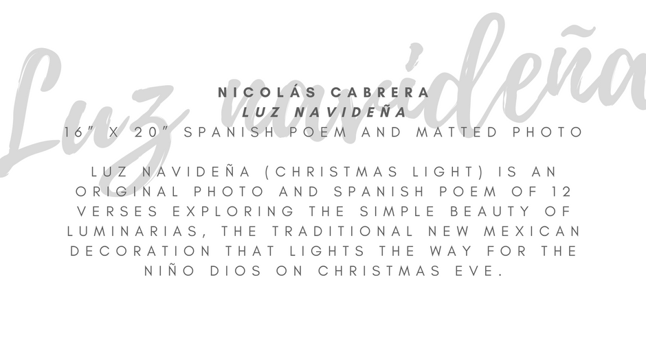 """Nicolás Cabrera """"Luz navideña"""" 16"""" x 20"""" Spanish poem and matted photo  Luz navideña (Christmas Light) is a Spanish poem and matted photo (16"""" x 20"""") dedicated to luminarias and both offer hope and healing through picture and words. In some places, luminarias are known as farolitos, and the poem has a jovial exchange between both names. In 12 verses, the poem explores the simple beauty and message of hope this traditional New Mexican decoration offers as it lights the way for the Niño Dios on Christmas Eve.  ARTIST STATEMENT Nicolás Cabrera is an award-winning Neomexicano (New Mexican) author who writes in English and Spanish. His first book of poetry, Ecos Neomexicanos: Poesía de la Tierra del Encanto, won first place in the Spanish book category in the 2019 New Mexico-Arizona Book Awards and in 2015 he won a national award for his poem La yerbabuena by the National Federation of Press Women. Luz navideña is his favorite Spanish poem in Ecos Neomexicanos. He currently works with the immigrant community as a librarian in Denver while continuing to write poetry, novels, and plays. Ecos Neomexicanos is available on Amazon and for $10 at select local bookstores – full listing on nicolascabrera.com"""