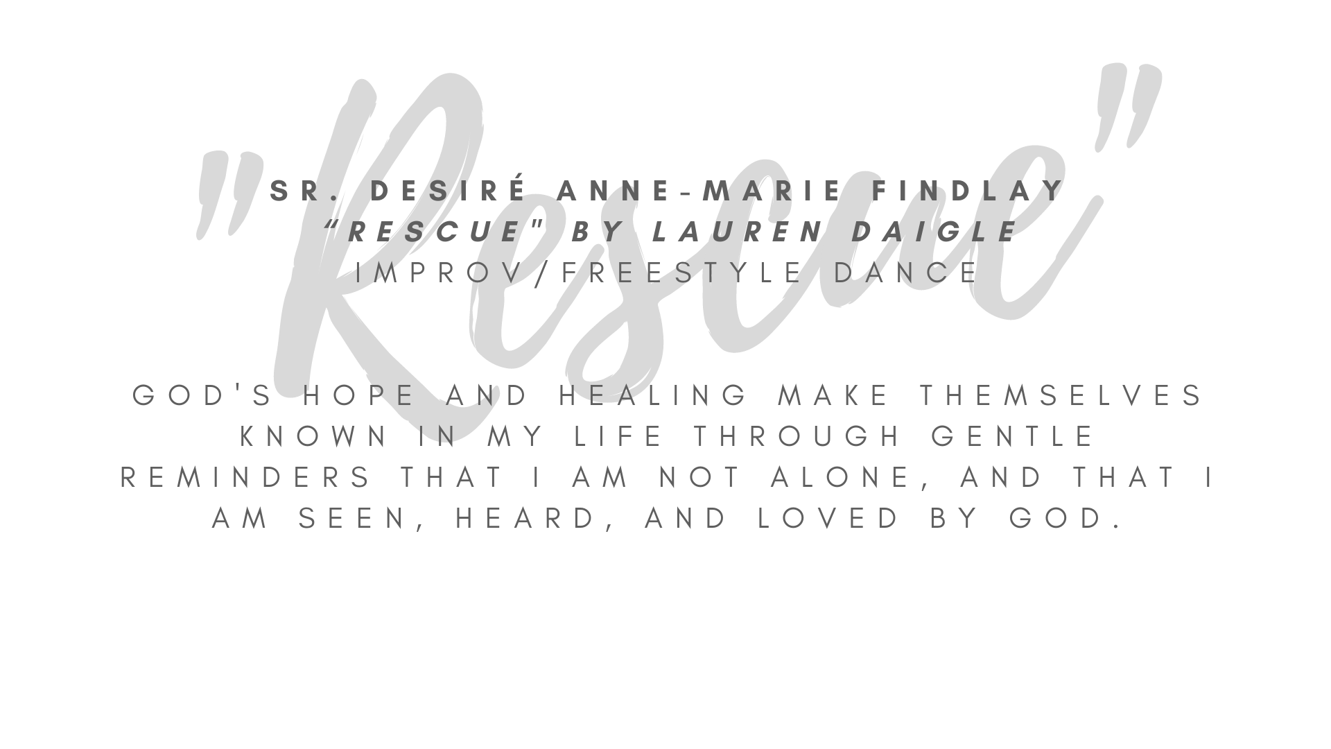 "Sr. Desiré Anne-Marie Findlay ""Rescue"" by Lauren Daigle Improv/freestyle dance  I chose this song because it reminds me that God is here with me, especially in the mess and in the storms of life. God's hope and healing make themselves known in my life through gentle reminders that I am not alone, and that I am seen, heard, and loved by God. It's this love that ""rescues"" me and makes me whole.  ARTIST STATEMENT My name is Sister Desiré Anne-Marie Findlay and I am a member of the Congregation of the Sisters of Saint Felix of Cantalice, a Franciscan community otherwise known as the Felician Sisters. I grew up in Albuquerque, NM but currently live near Pittsburgh, PA where I minister as the Vocation Director for my congregation. I have enjoyed writing, dancing, and drawing since I was a child. While I haven't taken any professional courses to improve my skills, I still enjoy writing, dance, and art as forms of prayer that enrich my relationship with God."