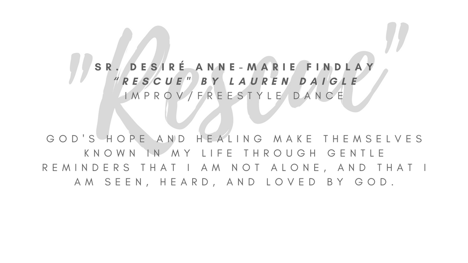 """Sr. Desiré Anne-Marie Findlay """"Rescue"""" by Lauren Daigle Improv/freestyle dance  I chose this song because it reminds me that God is here with me, especially in the mess and in the storms of life. God's hope and healing make themselves known in my life through gentle reminders that I am not alone, and that I am seen, heard, and loved by God. It's this love that """"rescues"""" me and makes me whole.  ARTIST STATEMENT My name is Sister Desiré Anne-Marie Findlay and I am a member of the Congregation of the Sisters of Saint Felix of Cantalice, a Franciscan community otherwise known as the Felician Sisters. I grew up in Albuquerque, NM but currently live near Pittsburgh, PA where I minister as the Vocation Director for my congregation. I have enjoyed writing, dancing, and drawing since I was a child. While I haven't taken any professional courses to improve my skills, I still enjoy writing, dance, and art as forms of prayer that enrich my relationship with God."""