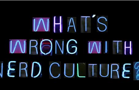 """""""O que há de errado com a cultura nerd?"""""""
