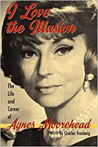 I Love the Illusion : The Life and Career of Agnes Moorehead