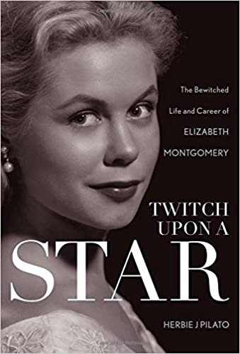 Twitch Upon A Star : The Bewitched Life and Career of Elizabeth Montgomery