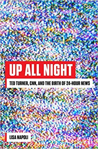 Up All Night : Ted Turner,CNN, and the Birth of 24-Hour News