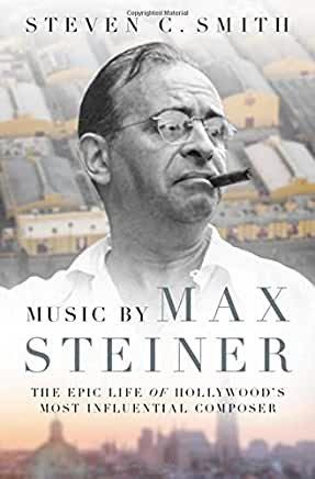 Music By Max Steiner : The Epic Life of Hollywood's Most Influential Composer