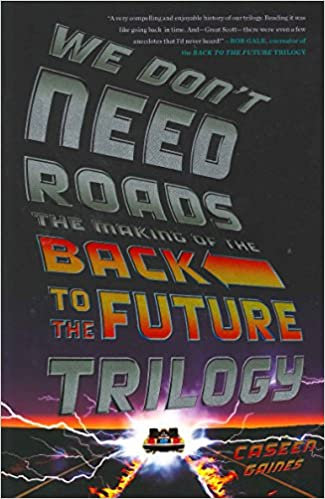 We Don't Need Roads : The Making of the Back To The FutureTrilogy