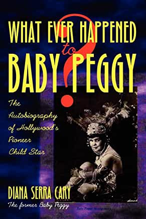 What Ever Happened Baby Peggy? : The Autobiography of Hollywood's Pioneer Child