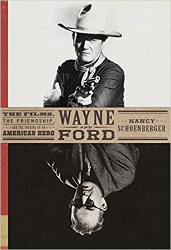 Wayne and Ford : The Films, The Friendship and the Forging of An American Hero