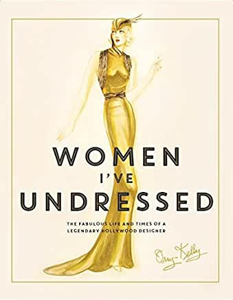 Women I've Undressed : Fabulous Life and Times of A Legendary Hollywood Designer