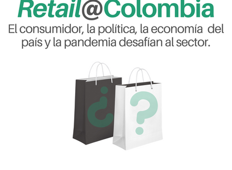 RETAIL@COLOMBIA: EL CONSUMIDOR, LA POLÍTICA, LA ECONOMÍA DEL PAÍS Y LA PANDEMIA DESAFÍAN AL SECTOR.