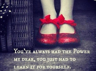 """You've always had the power my dear, you just had to learn it for yourself."" Glinda T"