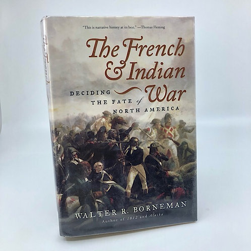 THE FRENCH & INDIAN WAR: DECIDING THE FATE OF NORTH AMERICA, WALTER R. BORNEMAN