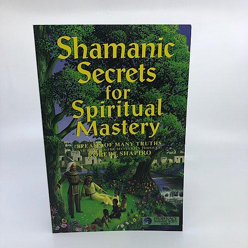 SHAMANIC SECRETS FOR SPIRITUAL MASTERY BY ROBERT SHAPIRO