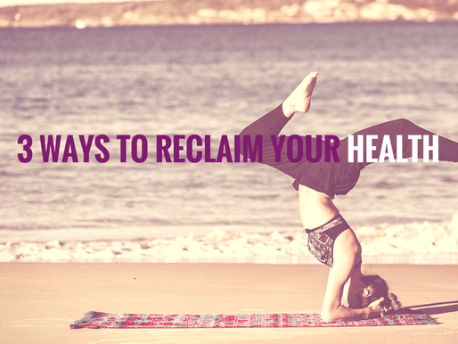 3 WAYS TO RECLAIM YOUR HEALTH AND LIVE VIBRANT AND STRONG