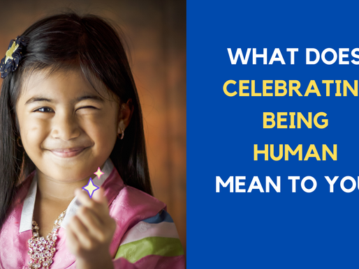 What does CELEBRATING BEING HUMAN mean to you?