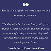 The hotel was faultless, very attentive and a lovely experience. The day with Lesley was lovely, it's great that the teams are small, it meant that we have one of Lesley's team working with our pair throughout the en_edited.png