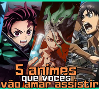 5 animes que vocês vão AMAR assistir