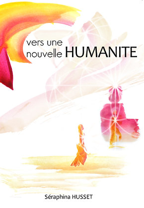Vers une Nouvelle Humanité - Tome 1- Séraphina Husset - 198p. 2016