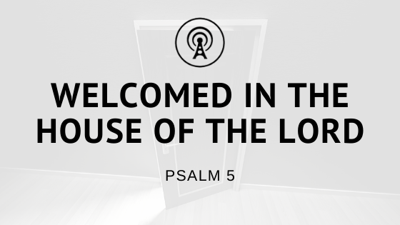 Welcomed in the House of the Lord