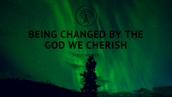 Changed by the God We Cherish