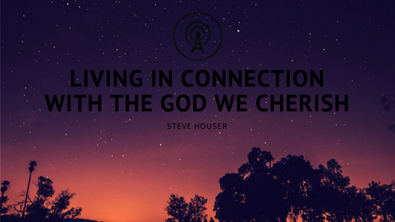 Living in Connection with the God we Cherish