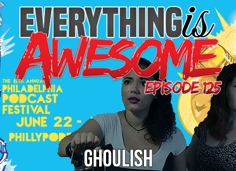 The Ghouls on Everything is Awesome Podcast!