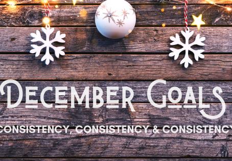 December Goals: Consistency