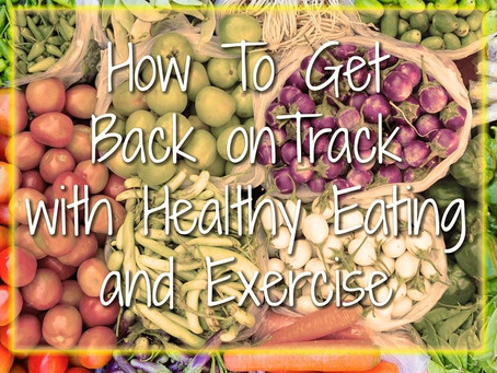 HOW TO GET BACK ON TRACK WITH HEALTHY EATING AND EXERCISE