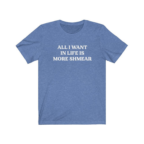 All I Want in Life is More Shmear Tee