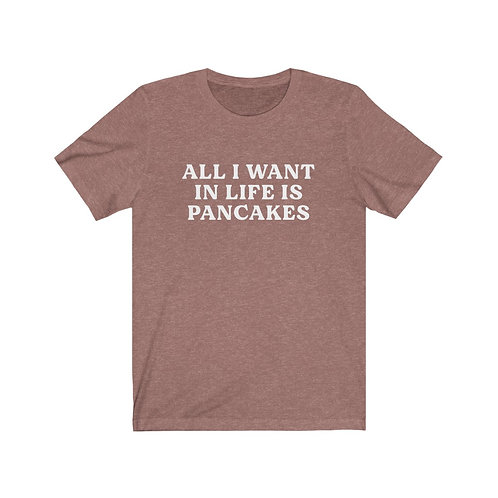 All I Want in Life is Pancakes Tee