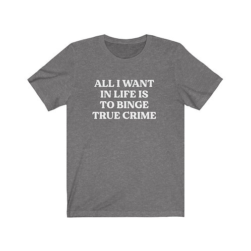 All I Want in Life is to Binge True Crime Tee