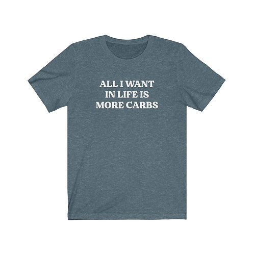 All I Want in Life is More Carbs Tee