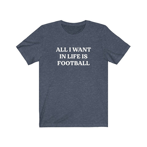 All I Want in Life is Football Tee